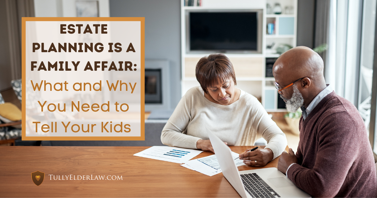 Estate Planning is a Family Affair: What & Why You Need To Tell Your Kids