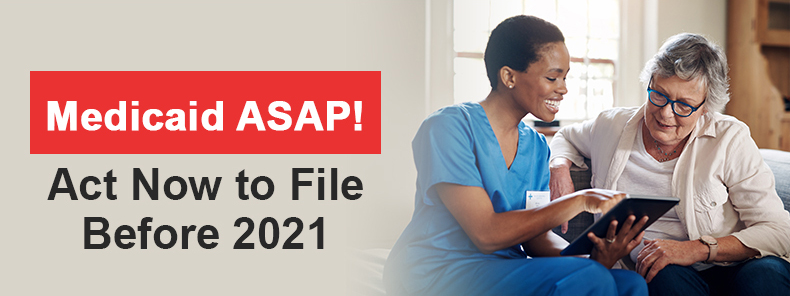 Medicaid ASAP! Act Now to File Before 2021