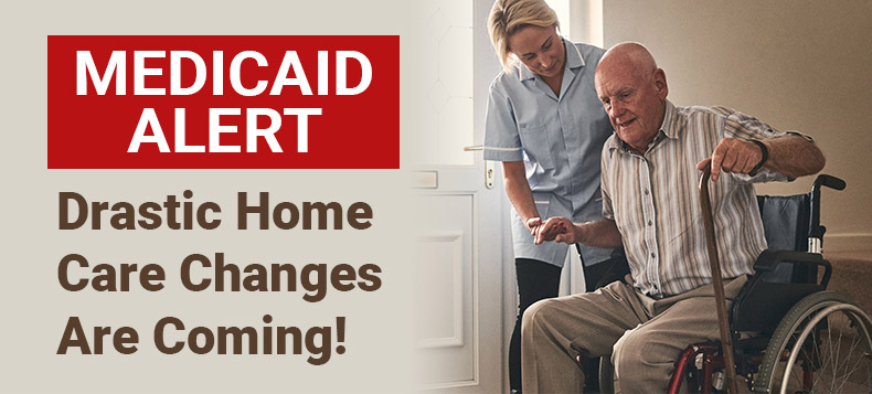 Medicaid Alert: Drastic Medicaid Home Care Changes Are Coming!